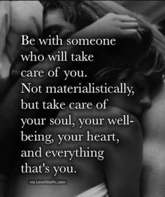Be with someone who will take care of you. Not materialistically, but take care of your soul, your well-being, your heart, and everything that's you. Great Quotes, Quotes To Live By, Me Quotes, Motivational Quotes, Inspirational Quotes, Great Man Quotes, Love Is Quotes, Too Late Quotes, Qoutes