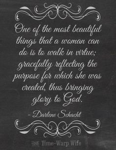 One of the most beautiful things that a woman can do is to walk in virtue; gracefully reflecting the purpose for which she was created, thus bringing glory to God. - Darlene Schacht