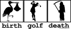The cycle of life for the die-hard golfer.