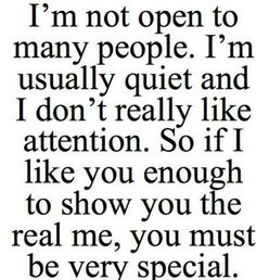 Im not open to many people. Im usually quiet and i dont really like attention. So if i like you enough to show you the real me, you must be very special