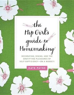 The Hip Girl's Guide to Homemaking: Decorating, Dining and the Gratifying Pleasures of Self-Sufficiency--on a Budget! by Kate Payne (Bilbary Town Library: Good for Readers, Good for Libraries)