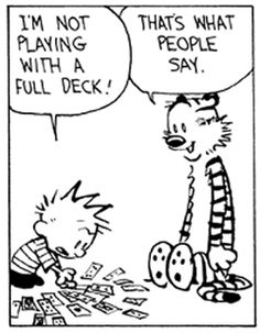 Hobbes Deep - I'm not playing with a full deck!  Hmmmm wonder how many in my family would this apply to???