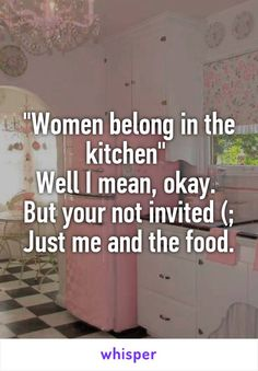 """Women belong in the kitchen""  Well I mean, okay.  But your not invited (; Just me and the food."