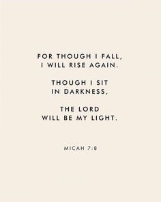 """For though I fall, I wall rise again. Though I sit in darkness, The Lord will be my light."" Micah Scripture Bible verse for times of need and strength The Words, Cool Words, Quotes About God, Quotes To Live By, Quotes On Hope, Quotes About Kings, Bible Quotes About Beauty, Quotes On Waiting, Gods Will Quotes"