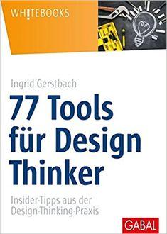 77 Tools für Design Thinker: Insider-Tipps aus der - Ingrid Gerstbach - Amazon.de: Bücher