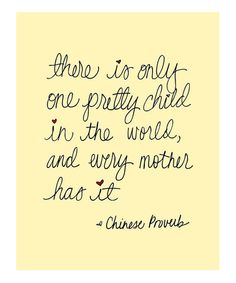 {There is only one pretty child in the world, and every mother has it} Chinese Proverb