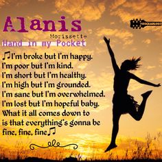 ♫I'm broke but I'm happy  I'm poor but I'm kind  I'm short but I'm healthy I'm high but I'm grounded  I'm sane but I'm overwhelmed  I'm lost but I'm hopeful baby  What it all comes down to  is that everything's gonna be fine, fine, fine♫ #AlanisMorissette #HandInMyPocket