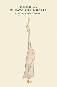 El pato y la muerte es un libro aparentemente para niños y, sin embargo, habla de lo más complejo de la forma más inteligente, que es siempre la más sencilla. ed: bARBARA FIORE