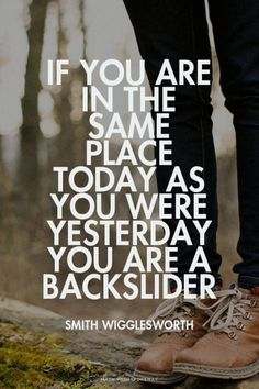 If you are in the same place today as you were yesterday you are a backslider - Smith Wigglesworth