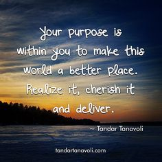 Your purpose is within you to make this world a better place. Realize it, cherish it and deliver it.