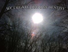 we create our own destiny