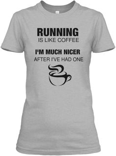 Running  Is Like Coffee I'm Much Nicer After I've Had One Sport Grey T-Shirt…