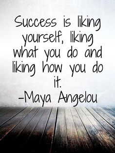 Success is liking yourself, liking what you do and liking how you do it.  -Maya Angelou