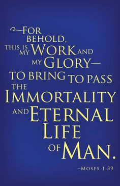 """For behold, this is my work and my glory - to bring to pass the immortality and eternal life of man.""""  -Moses 1:39   !!!!"""
