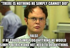 there is nothing he simply cannot do false if he could s - Schrute