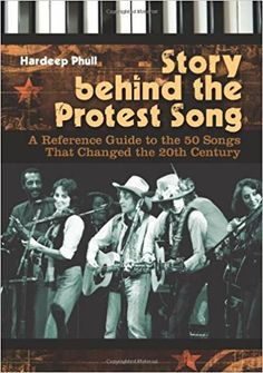 Story behind the protest song : a reference guide to the 50 songs that changed the 20th century / Hardeep Phull