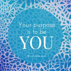 Your life's purpose is to be you and to fully experience everything.