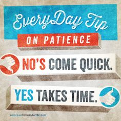Regardless of the situation, this rule applies to many aspects of life. NO's come quick. YES takes time.