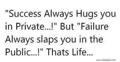 Sucess always hugs you in private...! But failure always slaps you in the public...! Thats life...