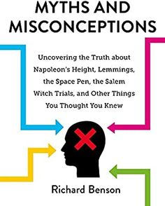 Myths and Misconceptions: Uncovering the Truth about Napoleon's Height, Lemmings, the Space Pen, the Salem Witch Trials, and Other Things You Thought You Knew: Benson, Richard: 9781631584084: Amazon.com: Books