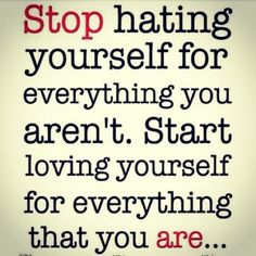 Stop Hating Yourself For Everything You Arent Start Loving Yourself For Everything That