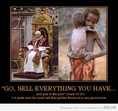 This is why even though I'm not Catholic, I love the new pope. He completely got rid of all the extravagances and encourages other people of the church to live simply. He actually is doing the good the Bible says you should do Babylon The Great, After Life, Illuminati, Akita, Zulu, Christianity, Believe, Funny Pictures, Funny Images