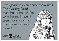 I was going to clean house today until The Walking Dead marathon came on. I'm sorry hunny, I haven't seen Rick in months. The house will have to wait.