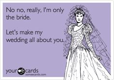 No no, really, I'm only the bride. Let's make my wedding all about you.