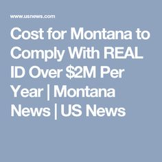 Cost for Montana to Comply With REAL ID Over $2M Per Year   Montana News   US News