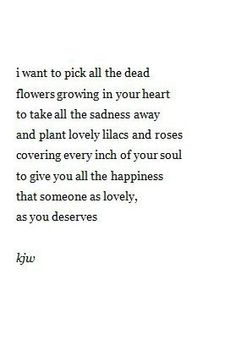 I want to pick all the dead flowers growing in your heart, to take the sadness away and plant lovely lilacs and roses covering ..every inch of your soul.. to give You all the happiness that someone as lovely as You deserves. ~kjw