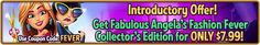Fabulous Angela's Introductory Offer! Introductory Offer! Get Fabulous: Angela's Fashion Fever Collector's Edition for ONLY $7.99! Use code FEVER at checkout. Offer valid May 24, 2016. http://wholovegames.com/time-management/fabulous-2-angelas-fashion-fever-collectors-edition.html