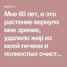 Мне 60 лет, и это растение вернуло мне зрение, удалило жир из моей печени и полностью очистила толстую кишку! - Fav0rit77.ru