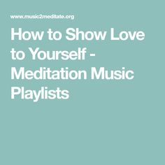 How to Show Love to Yourself - Meditation Music Playlists