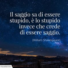 Frasi saggio stupido Shakespeare Spiritual Coach, Italian Quotes, Best Travel Quotes, Lessons Learned In Life, William Shakespeare, Sad Quotes, Einstein, Wisdom, Thoughts