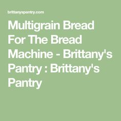 Multigrain Bread For The Bread Machine - Brittany's Pantry : Brittany's Pantry