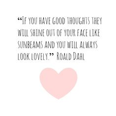 If you have good thought they will shine out of your face like sunbeams and you will always look lovely.