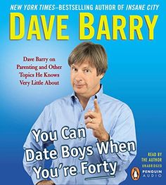 You Can Date Boys When You're Forty: Dave Barry on Parenting and Other Topics He Knows Very Little About by Dave Barry http://www.amazon.com/dp/1611762413/ref=cm_sw_r_pi_dp_HWgfvb178K3DG