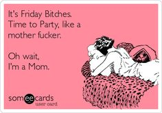 It's Friday Bitches. Time to Party, like a mother fucker. Oh wait, I'm a Mom.