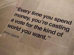 """Every time you spend money, you're casting a vote for the kind of world you want."" ~Anna Lappe. Shop second hand, fair trade, organic, vegan, and local :-)"