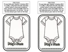Are you expecting a baby?  Use this cute sheet to let your students predict if you are having a boy or a girl.  Students decorate and color the onesie for a boy or a girl.  There is also a place at the bottom for them to give the baby a name.  There are 2 onesies per page for predictions, so I copied and gave each student a half sheet.