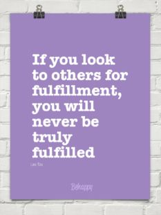 If you look to others for fulfillment, you will never be truly fulfilled by Lao Tzu