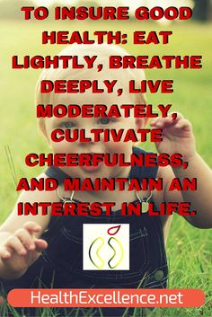 To insure good #health: eat lightly, breathe deeply, live moderately, cultivate cheerfulness, and maintain an interest in life. #fitness #nutrition #inspirationalquotes http://www.healthexcellence.net/