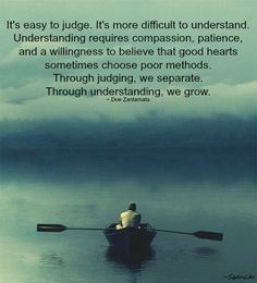 It's easy to judge. It's more difficult to understand. Understanding requires compassion, patience, and a willingness to believe that good hearts sometimes choose poor methods. Through judging, we separate. Through understanding, we grow. ~ Doe Zantamata