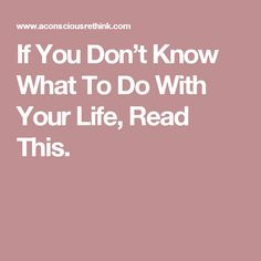 If You Don't Know What To Do With Your Life, Read This.