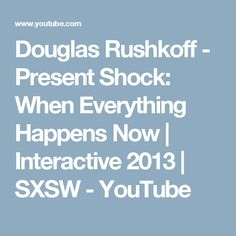 Douglas Rushkoff - Present Shock: When Everything Happens Now | Interactive 2013 | SXSW - YouTube