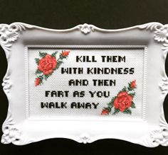 Kill them with kindness and then fart as you walk away. Finished and framed cross stitch by Haft4Life on Etsy https://www.etsy.com/listing/274458892/kill-them-with-kindness-and-then-fart-as