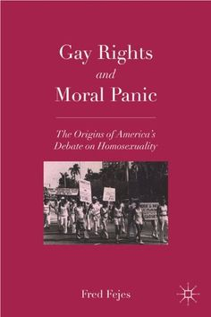 Gay Rights and Moral Panic: The Origins of America's Debate on Homosexuality by Fred Fejes. $29.00. Publication: January 4, 2011. Edition - Reprint. Author: Fred Fejes. Publisher: Palgrave Macmillan; Reprint edition (January 4, 2011)