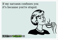 If my sarcasm confuses you  it's because you're stupid.