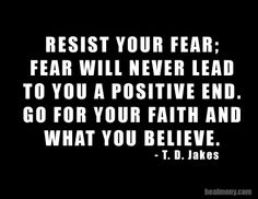 Resist your fear and go for what you believe!