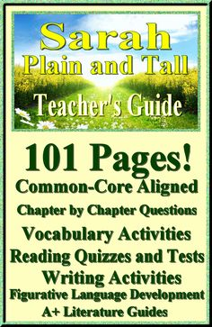 Only $5.00 - Sarah, Plain and Tall by Patricia MacLachlan 101 page Common-Core Aligned Complete Novel Study Guide.This literature guide has everything that you will need to teach and assess the novel. The calendar explains the skills and activities for the day, and the weekly assessments are Common Core aligned and include all answer keys.